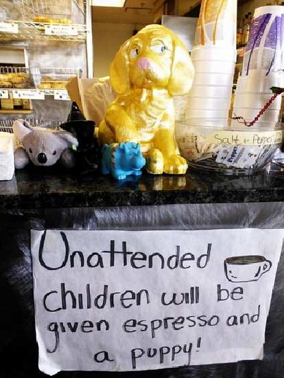 "Sign at Rocky Mountain Bagels: ""Unattended children will be given espresso and a puppy!"""