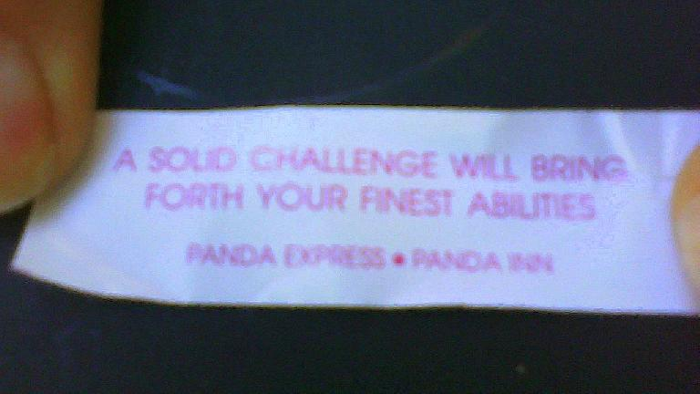 "Tori gave me a fortunate cookie from lunch at Panda Express: ""A solid challenge will bring forth your finest abilities."" (October 7, 2011)"